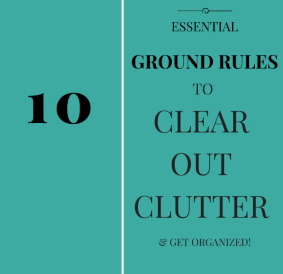 10 Essential Ground Rules to Clear Clutter and Get Organized